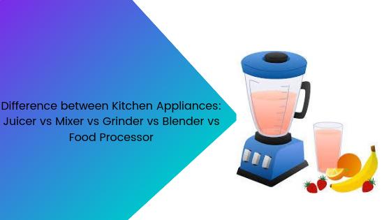 Juicer vs Mixer vs Grinder vs Blender vs Food Processor