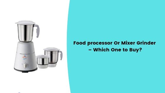 Food processor Or Mixer Grinder – Which One to Buy_